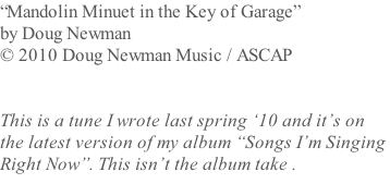 """Mandolin Minuet in the Key of Garage""  by Doug Newman  © 2010 Doug Newman Music / ASCAP   This is a tune I wrote last spring '10 and it's on  the latest version of my album ""Songs I'm Singing  Right Now"". This isn't the album take ."